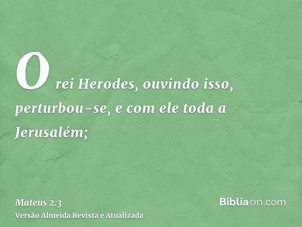 O rei Herodes, ouvindo isso, perturbou-se, e com ele toda a Jerusalém;