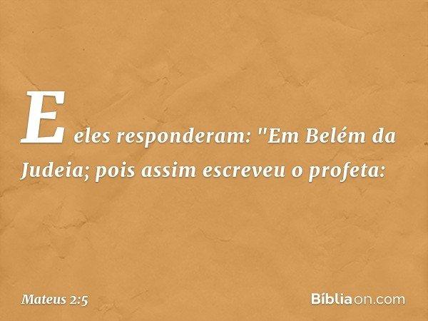 """E eles responderam: """"Em Belém da Judeia; pois assim escreveu o profeta: -- Mateus 2:5"""