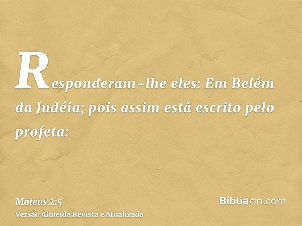 Responderam-lhe eles: Em Belém da Judéia; pois assim está escrito pelo profeta:
