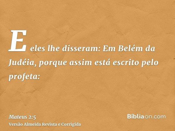 E eles lhe disseram: Em Belém da Judéia, porque assim está escrito pelo profeta: