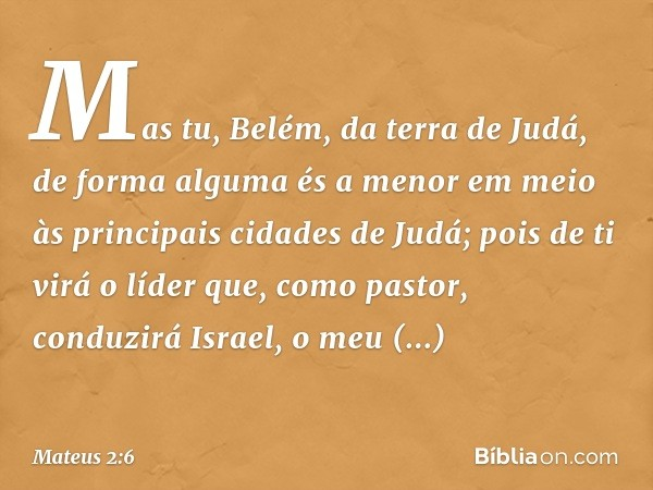 """"""" 'Mas tu, Belém, da terra de Judá, de forma alguma és a menor em meio às principais cidades de Judá; pois de ti virá o líder que, como pastor, conduzirá Israel"""
