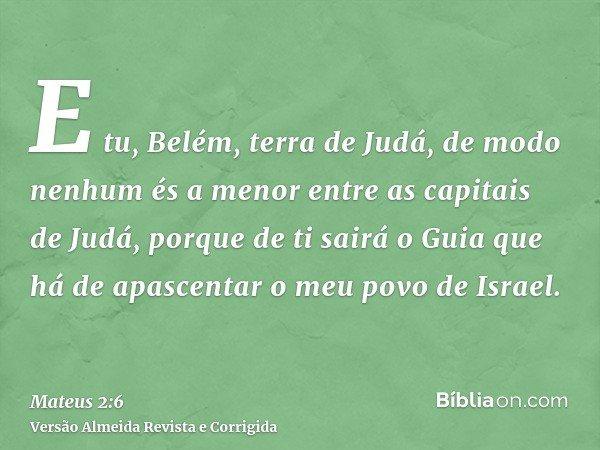 E tu, Belém, terra de Judá, de modo nenhum és a menor entre as capitais de Judá, porque de ti sairá o Guia que há de apascentar o meu povo de Israel.