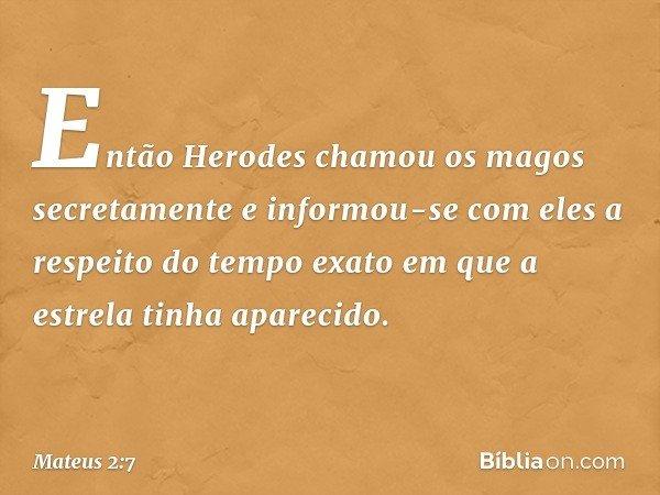 Então Herodes chamou os magos secretamente e informou-se com eles a respeito do tempo exato em que a estrela tinha aparecido. -- Mateus 2:7