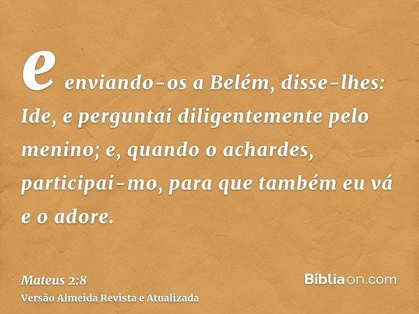 e enviando-os a Belém, disse-lhes: Ide, e perguntai diligentemente pelo menino; e, quando o achardes, participai-mo, para que também eu vá e o adore.