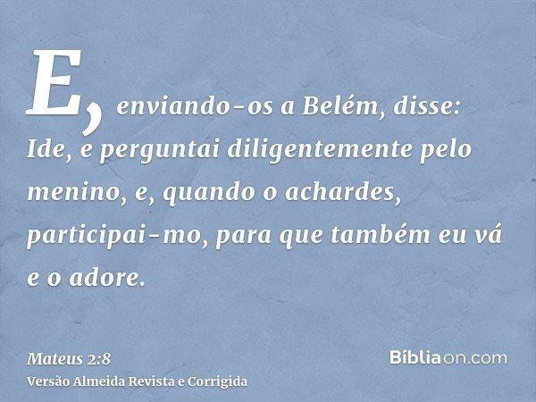 E, enviando-os a Belém, disse: Ide, e perguntai diligentemente pelo menino, e, quando o achardes, participai-mo, para que também eu vá e o adore.