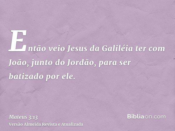 Então veio Jesus da Galiléia ter com João, junto do Jordão, para ser batizado por ele.