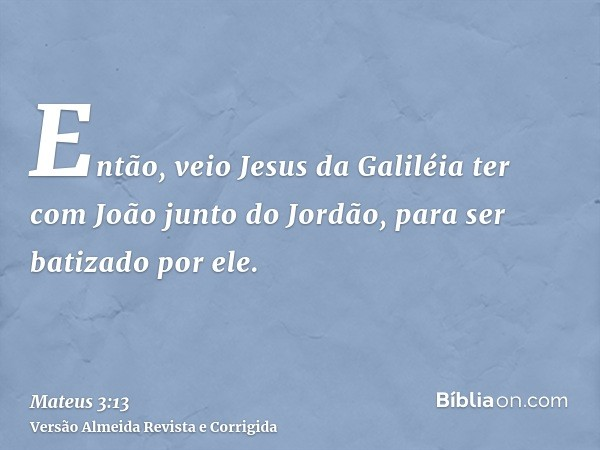 Então, veio Jesus da Galiléia ter com João junto do Jordão, para ser batizado por ele.