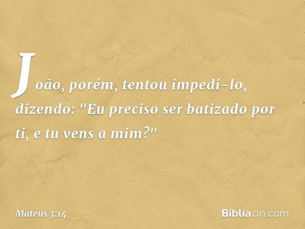 """João, porém, tentou impedi-lo, dizendo: """"Eu preciso ser batizado por ti, e tu vens a mim?"""" -- Mateus 3:14"""