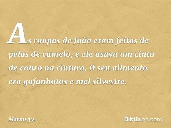 As roupas de João eram feitas de pelos de camelo, e ele usava um cinto de couro na cintura. O seu alimento era gafanhotos e mel silvestre. -- Mateus 3:4