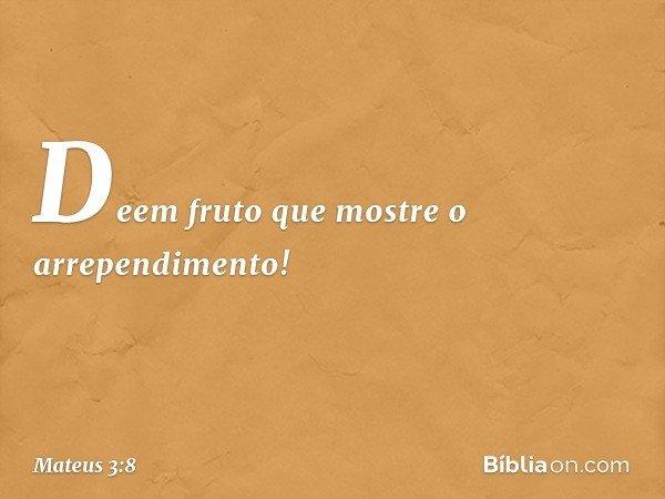 Deem fruto que mostre o arrependimento! -- Mateus 3:8