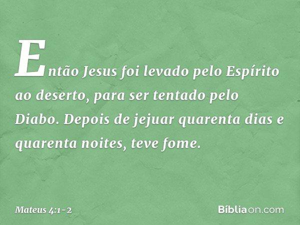 Então Jesus foi levado pelo Espírito ao deserto, para ser tentado pelo Diabo. Depois de jejuar quarenta dias e quarenta noites, teve fome. -- Mateus 4:1-2