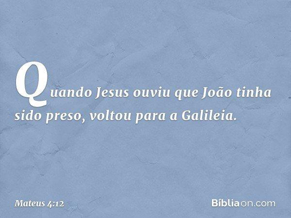 Quando Jesus ouviu que João tinha sido preso, voltou para a Galileia. -- Mateus 4:12