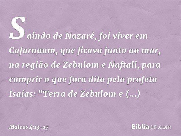 Saindo de Nazaré, foi viver em Cafarnaum, que ficava junto ao mar, na região de Zebulom e Naftali, para cumprir o que fora dito pelo profeta Isaías: