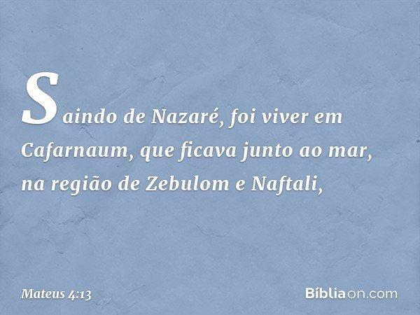 Saindo de Nazaré, foi viver em Cafarnaum, que ficava junto ao mar, na região de Zebulom e Naftali, -- Mateus 4:13