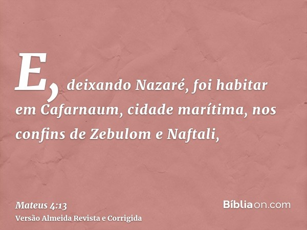 E, deixando Nazaré, foi habitar em Cafarnaum, cidade marítima, nos confins de Zebulom e Naftali,