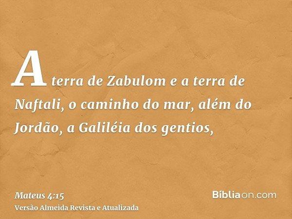 A terra de Zabulom e a terra de Naftali, o caminho do mar, além do Jordão, a Galiléia dos gentios,