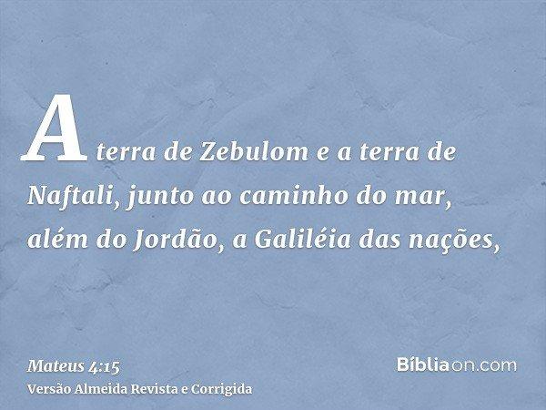 A terra de Zebulom e a terra de Naftali, junto ao caminho do mar, além do Jordão, a Galiléia das nações,