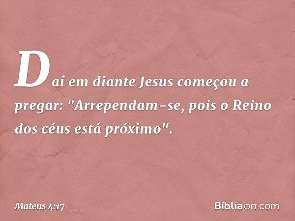 """Daí em diante Jesus começou a pregar: """"Arrependam-se, pois o Reino dos céus está próximo"""". -- Mateus 4:17"""
