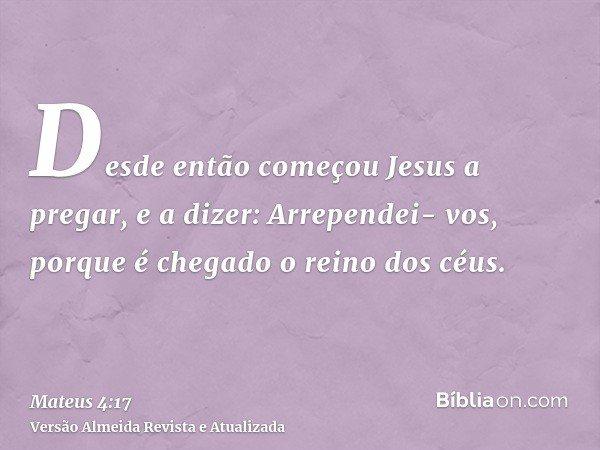 Desde então começou Jesus a pregar, e a dizer: Arrependei- vos, porque é chegado o reino dos céus.
