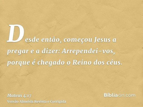 Desde então, começou Jesus a pregar e a dizer: Arrependei-vos, porque é chegado o Reino dos céus.