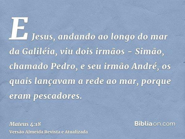 E Jesus, andando ao longo do mar da Galiléia, viu dois irmãos - Simão, chamado Pedro, e seu irmão André, os quais lançavam a rede ao mar, porque eram pescadores
