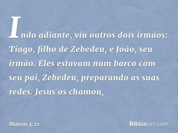 Indo adiante, viu outros dois irmãos: Tiago, filho de Zebedeu, e João, seu irmão. Eles estavam num barco com seu pai, Zebedeu, preparando as suas redes. Jesus o