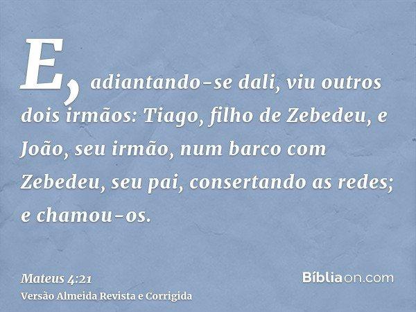 E, adiantando-se dali, viu outros dois irmãos: Tiago, filho de Zebedeu, e João, seu irmão, num barco com Zebedeu, seu pai, consertando as redes; e chamou-os.