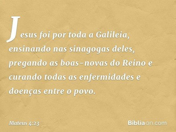 Jesus foi por toda a Galileia, ensinando nas sinagogas deles, pregando as boas-novas do Reino e curando todas as enfermidades e doenças entre o povo. -- Mateus