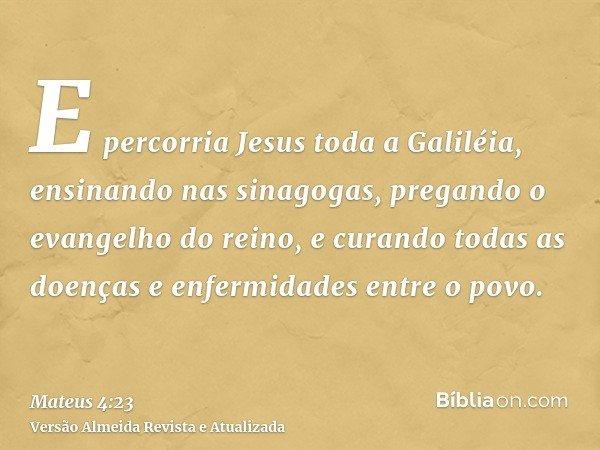E percorria Jesus toda a Galiléia, ensinando nas sinagogas, pregando o evangelho do reino, e curando todas as doenças e enfermidades entre o povo.