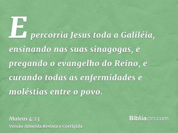 E percorria Jesus toda a Galiléia, ensinando nas suas sinagogas, e pregando o evangelho do Reino, e curando todas as enfermidades e moléstias entre o povo.