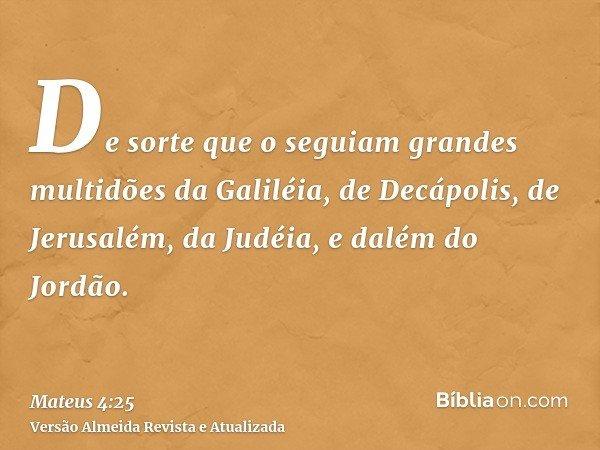 De sorte que o seguiam grandes multidões da Galiléia, de Decápolis, de Jerusalém, da Judéia, e dalém do Jordão.
