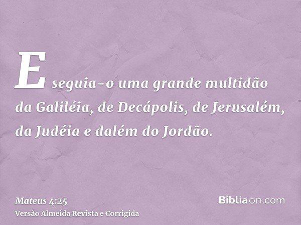 E seguia-o uma grande multidão da Galiléia, de Decápolis, de Jerusalém, da Judéia e dalém do Jordão.