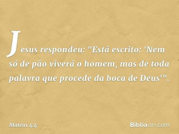 """Jesus respondeu: """"Está escrito: 'Nem só de pão viverá o homem, mas de toda palavra que procede da boca de Deus'"""". -- Mateus 4:4"""