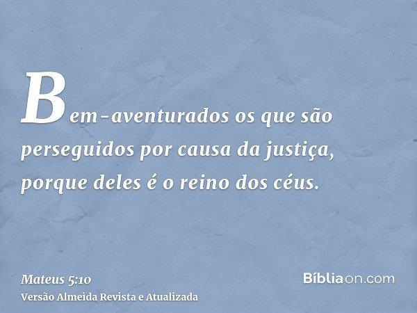 Bem-aventurados os que são perseguidos por causa da justiça, porque deles é o reino dos céus.