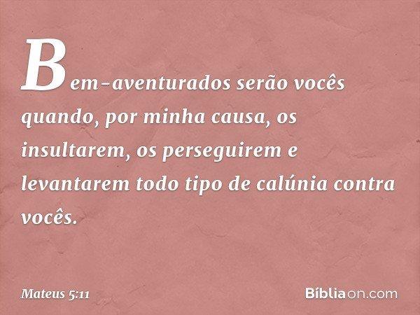 """""""Bem-aventurados serão vocês quando, por minha causa, os insultarem, os perseguirem e levantarem todo tipo de calúnia contra vocês. -- Mateus 5:11"""