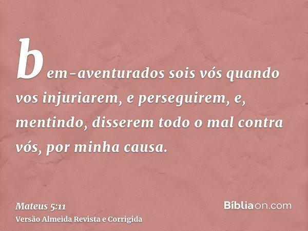bem-aventurados sois vós quando vos injuriarem, e perseguirem, e, mentindo, disserem todo o mal contra vós, por minha causa.