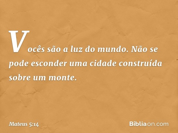 """""""Vocês são a luz do mundo. Não se pode esconder uma cidade construída sobre um monte. -- Mateus 5:14"""