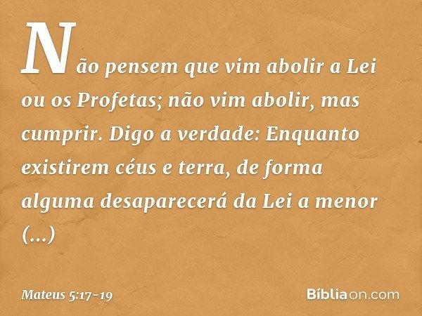 """""""Não pensem que vim abolir a Lei ou os Profetas; não vim abolir, mas cumprir. Digo a verdade: Enquanto existirem céus e terra, de forma alguma desaparecerá da L"""