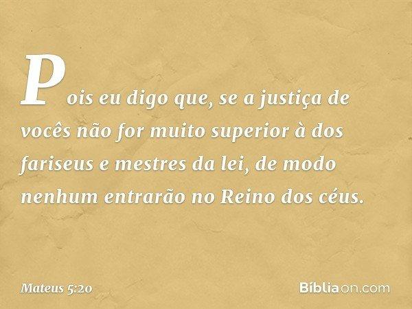 Pois eu digo que, se a justiça de vocês não for muito superior à dos fariseus e mestres da lei, de modo nenhum entrarão no Reino dos céus. -- Mateus 5:20