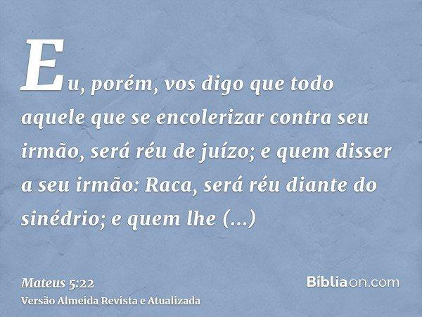Eu, porém, vos digo que todo aquele que se encolerizar contra seu irmão, será réu de juízo; e quem disser a seu irmão: Raca, será réu diante do sinédrio; e quem