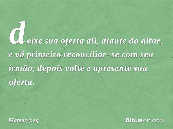 deixe sua oferta ali, diante do altar, e vá primeiro reconciliar-se com seu irmão; depois volte e apresente sua oferta. -- Mateus 5:24