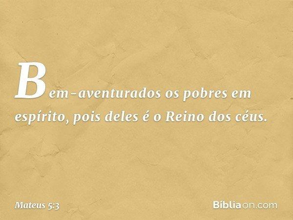 """""""Bem-aventurados os pobres em espírito, pois deles é o Reino dos céus. -- Mateus 5:3"""