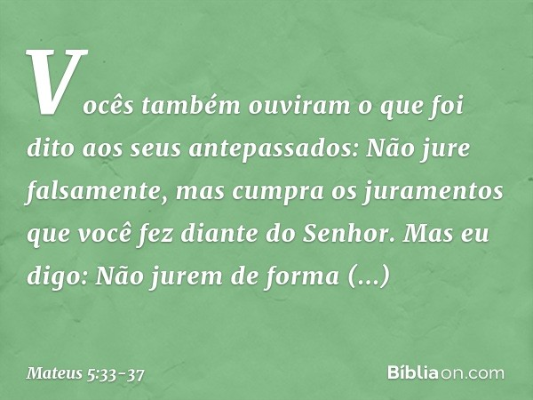 """""""Vocês também ouviram o que foi dito aos seus antepassados: 'Não jure falsamente, mas cumpra os juramentos que você fez diante do Senhor'. Mas eu digo: Não jure"""