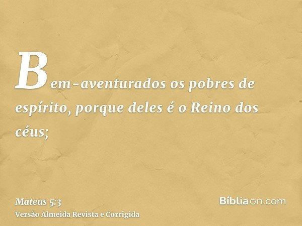 Bem-aventurados os pobres de espírito, porque deles é o Reino dos céus;