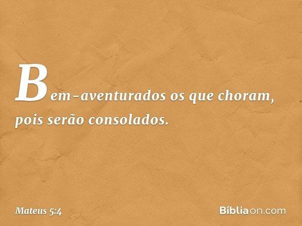 Bem-aventurados os que choram, pois serão consolados. -- Mateus 5:4