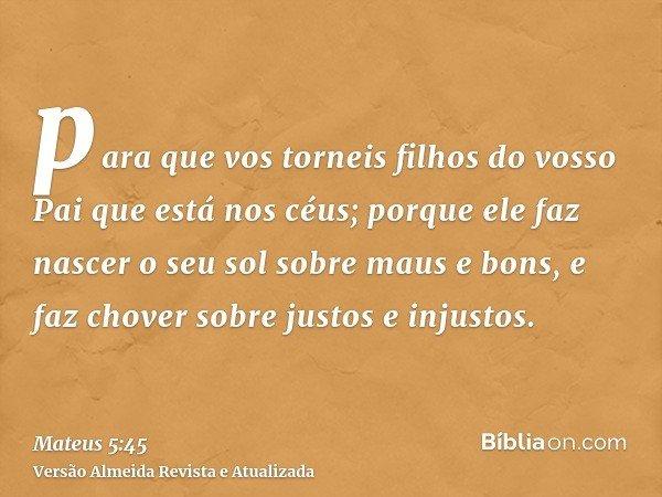para que vos torneis filhos do vosso Pai que está nos céus; porque ele faz nascer o seu sol sobre maus e bons, e faz chover sobre justos e injustos.