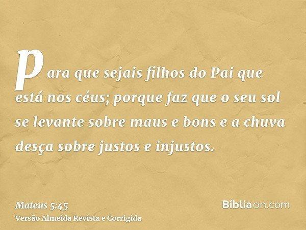 para que sejais filhos do Pai que está nos céus; porque faz que o seu sol se levante sobre maus e bons e a chuva desça sobre justos e injustos.