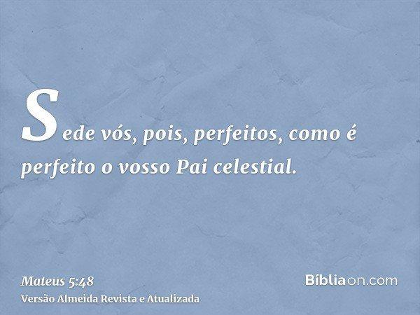 Sede vós, pois, perfeitos, como é perfeito o vosso Pai celestial.