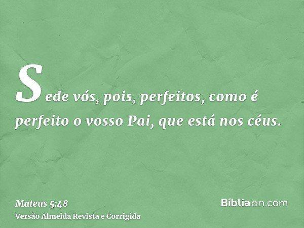Sede vós, pois, perfeitos, como é perfeito o vosso Pai, que está nos céus.