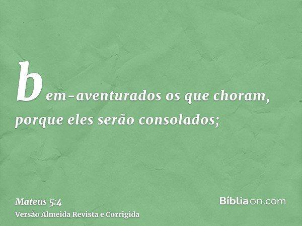 bem-aventurados os que choram, porque eles serão consolados;
